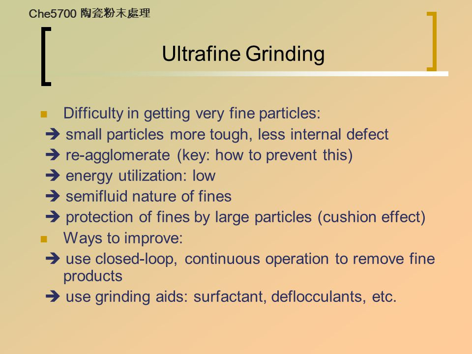 Ultrafine Grinding Difficulty in getting very fine particles:  small particles more tough, less internal defect  re-agglomerate (key: how to prevent this)  energy utilization: low  semifluid nature of fines  protection of fines by large particles (cushion effect) Ways to improve:  use closed-loop, continuous operation to remove fine products  use grinding aids: surfactant, deflocculants, etc.