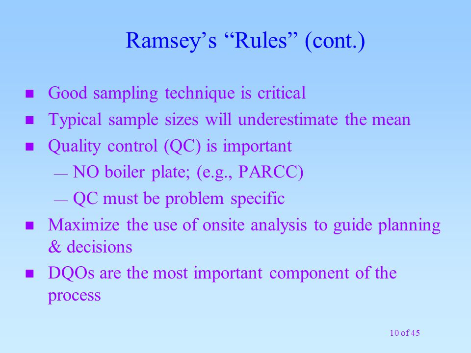 10 of 45 Ramsey's Rules (cont.) n Good sampling technique is critical n Typical sample sizes will underestimate the mean n Quality control (QC) is important — NO boiler plate; (e.g., PARCC) — QC must be problem specific n Maximize the use of onsite analysis to guide planning & decisions n DQOs are the most important component of the process