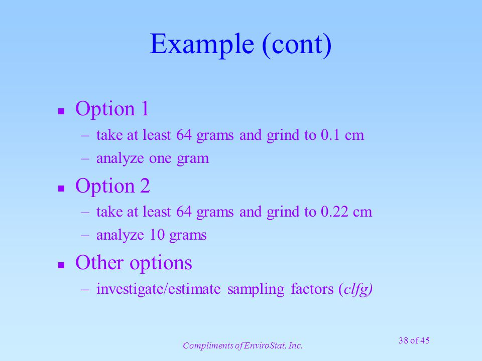 38 of 45 Example (cont) n Option 1 –take at least 64 grams and grind to 0.1 cm –analyze one gram n Option 2 –take at least 64 grams and grind to 0.22 cm –analyze 10 grams n Other options –investigate/estimate sampling factors (clfg) Compliments of EnviroStat, Inc.
