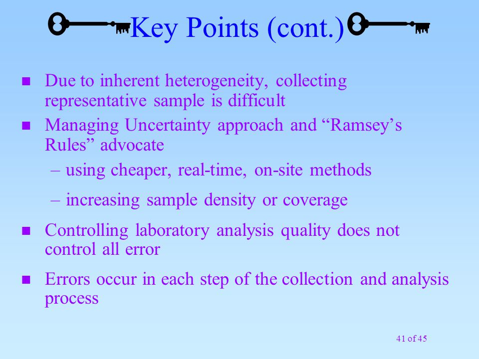 41 of 45 n Due to inherent heterogeneity, collecting representative sample is difficult n Managing Uncertainty approach and Ramsey's Rules advocate –using cheaper, real-time, on-site methods –increasing sample density or coverage n Controlling laboratory analysis quality does not control all error n Errors occur in each step of the collection and analysis process Key Points (cont.)