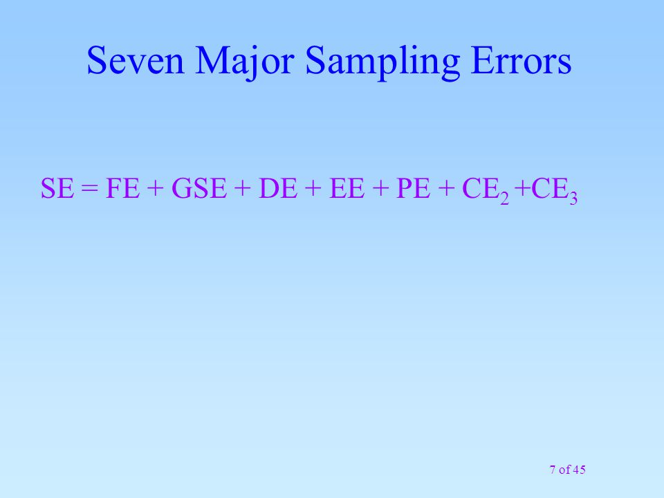 7 of 45 Seven Major Sampling Errors SE = FE + GSE + DE + EE + PE + CE 2 +CE 3