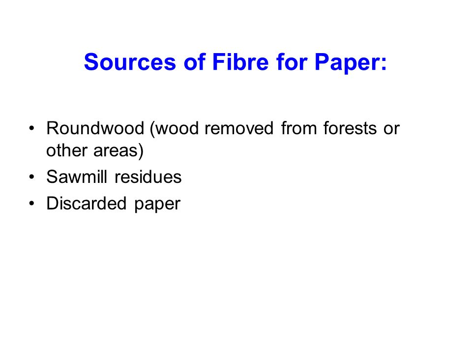Sources of Fibre for Paper: Roundwood (wood removed from forests or other areas) Sawmill residues Discarded paper
