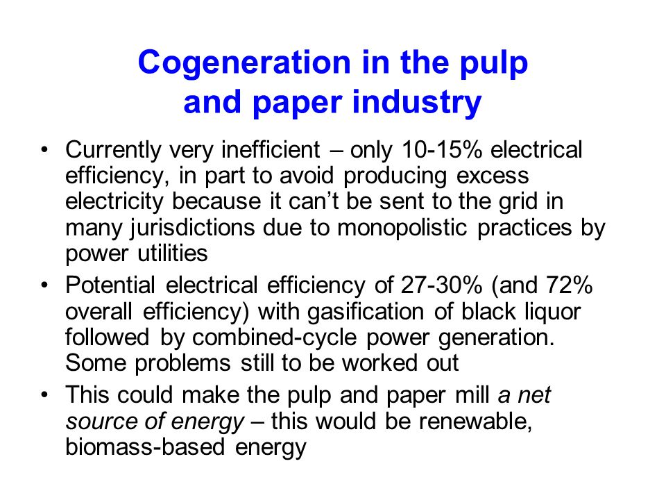 Cogeneration in the pulp and paper industry Currently very inefficient – only 10-15% electrical efficiency, in part to avoid producing excess electric