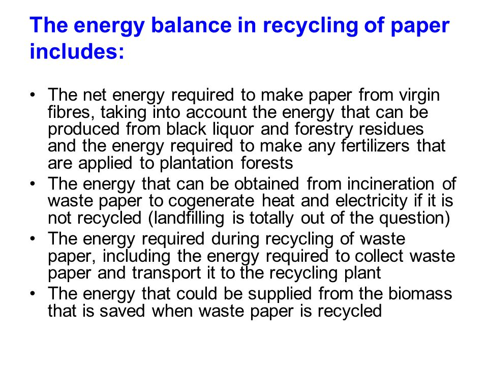 The energy balance in recycling of paper includes: The net energy required to make paper from virgin fibres, taking into account the energy that can be produced from black liquor and forestry residues and the energy required to make any fertilizers that are applied to plantation forests The energy that can be obtained from incineration of waste paper to cogenerate heat and electricity if it is not recycled (landfilling is totally out of the question) The energy required during recycling of waste paper, including the energy required to collect waste paper and transport it to the recycling plant The energy that could be supplied from the biomass that is saved when waste paper is recycled