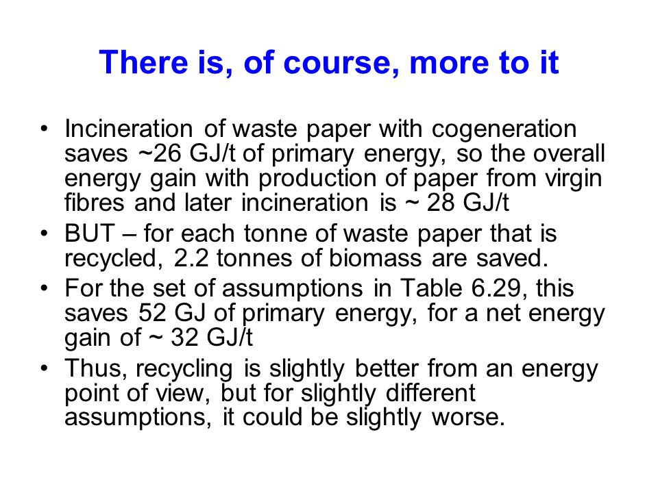 There is, of course, more to it Incineration of waste paper with cogeneration saves ~26 GJ/t of primary energy, so the overall energy gain with production of paper from virgin fibres and later incineration is ~ 28 GJ/t BUT – for each tonne of waste paper that is recycled, 2.2 tonnes of biomass are saved.