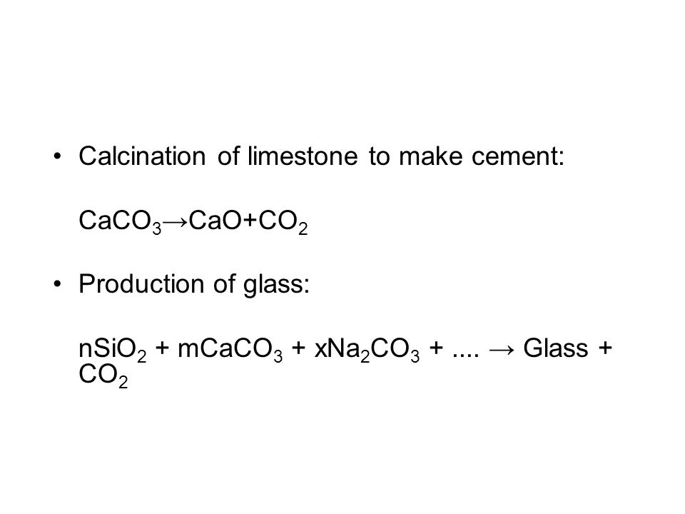 Calcination of limestone to make cement: CaCO 3 →CaO+CO 2 Production of glass: nSiO 2 + mCaCO 3 + xNa 2 CO 3 +.... → Glass + CO 2