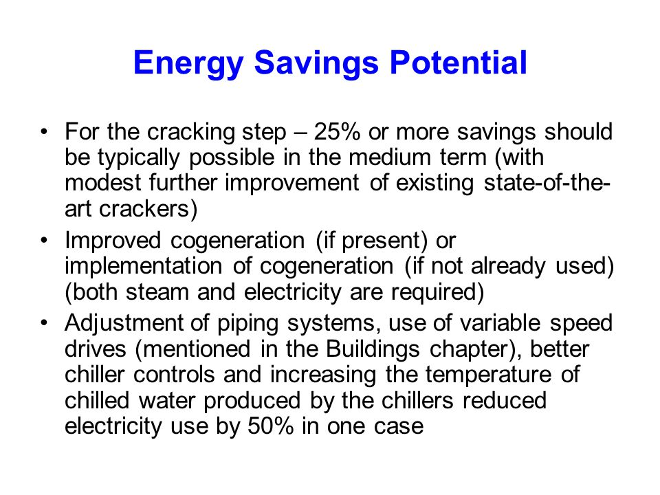 Energy Savings Potential For the cracking step – 25% or more savings should be typically possible in the medium term (with modest further improvement of existing state-of-the- art crackers) Improved cogeneration (if present) or implementation of cogeneration (if not already used) (both steam and electricity are required) Adjustment of piping systems, use of variable speed drives (mentioned in the Buildings chapter), better chiller controls and increasing the temperature of chilled water produced by the chillers reduced electricity use by 50% in one case
