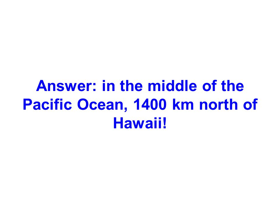 Answer: in the middle of the Pacific Ocean, 1400 km north of Hawaii!