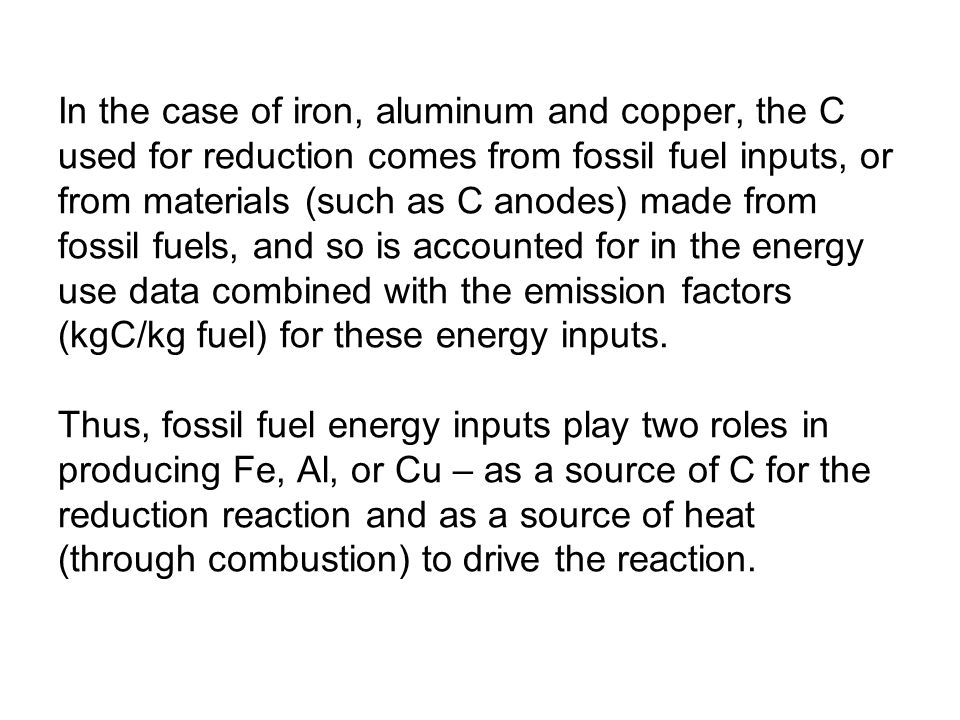In the case of iron, aluminum and copper, the C used for reduction comes from fossil fuel inputs, or from materials (such as C anodes) made from fossil fuels, and so is accounted for in the energy use data combined with the emission factors (kgC/kg fuel) for these energy inputs.