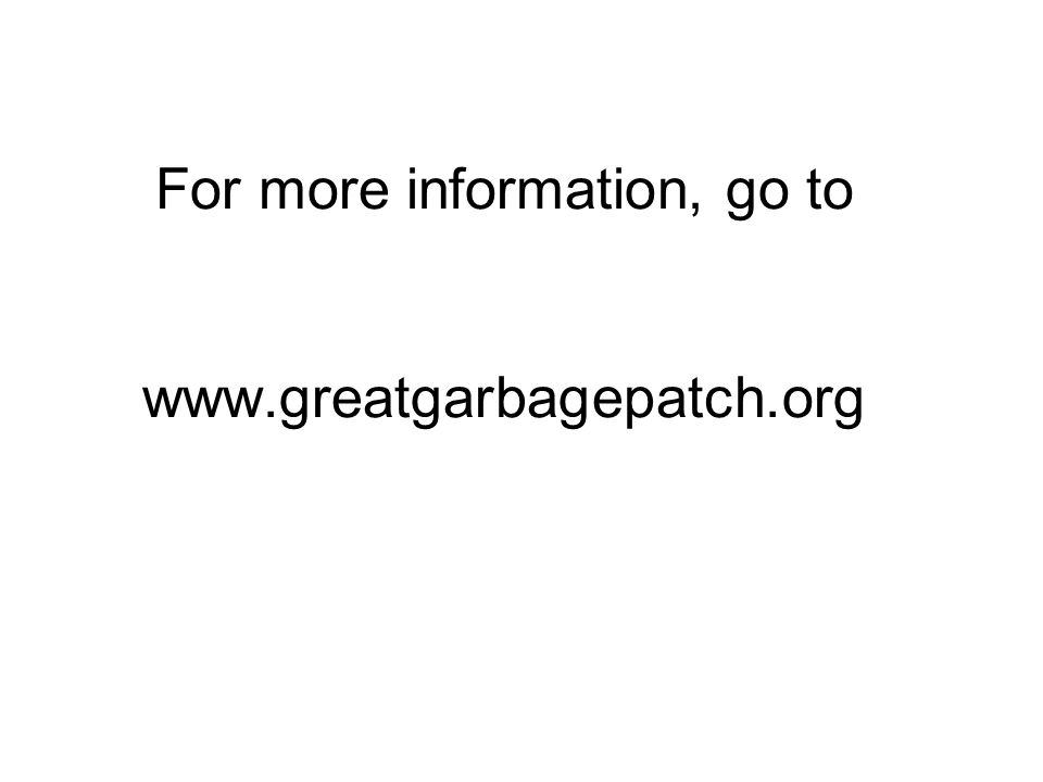 For more information, go to www.greatgarbagepatch.org