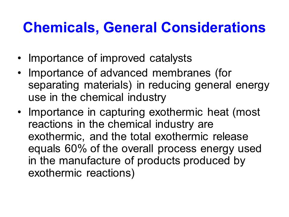 Chemicals, General Considerations Importance of improved catalysts Importance of advanced membranes (for separating materials) in reducing general energy use in the chemical industry Importance in capturing exothermic heat (most reactions in the chemical industry are exothermic, and the total exothermic release equals 60% of the overall process energy used in the manufacture of products produced by exothermic reactions)