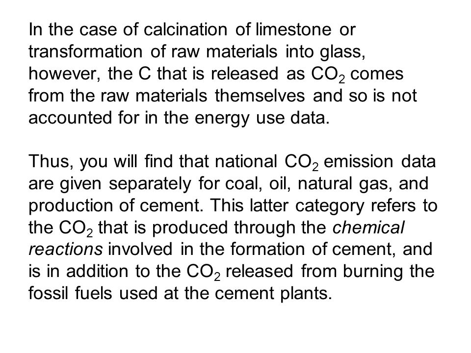 In the case of calcination of limestone or transformation of raw materials into glass, however, the C that is released as CO 2 comes from the raw materials themselves and so is not accounted for in the energy use data.