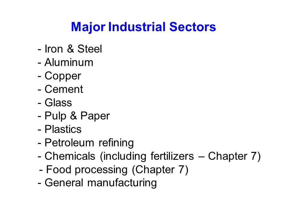 Major Industrial Sectors - Iron & Steel - Aluminum - Copper - Cement - Glass - Pulp & Paper - Plastics - Petroleum refining - Chemicals (including fertilizers – Chapter 7) - Food processing (Chapter 7) - General manufacturing