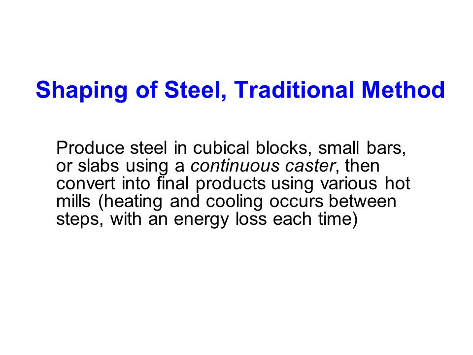 Shaping of Steel, Traditional Method Produce steel in cubical blocks, small bars, or slabs using a continuous caster, then convert into final products using various hot mills (heating and cooling occurs between steps, with an energy loss each time)