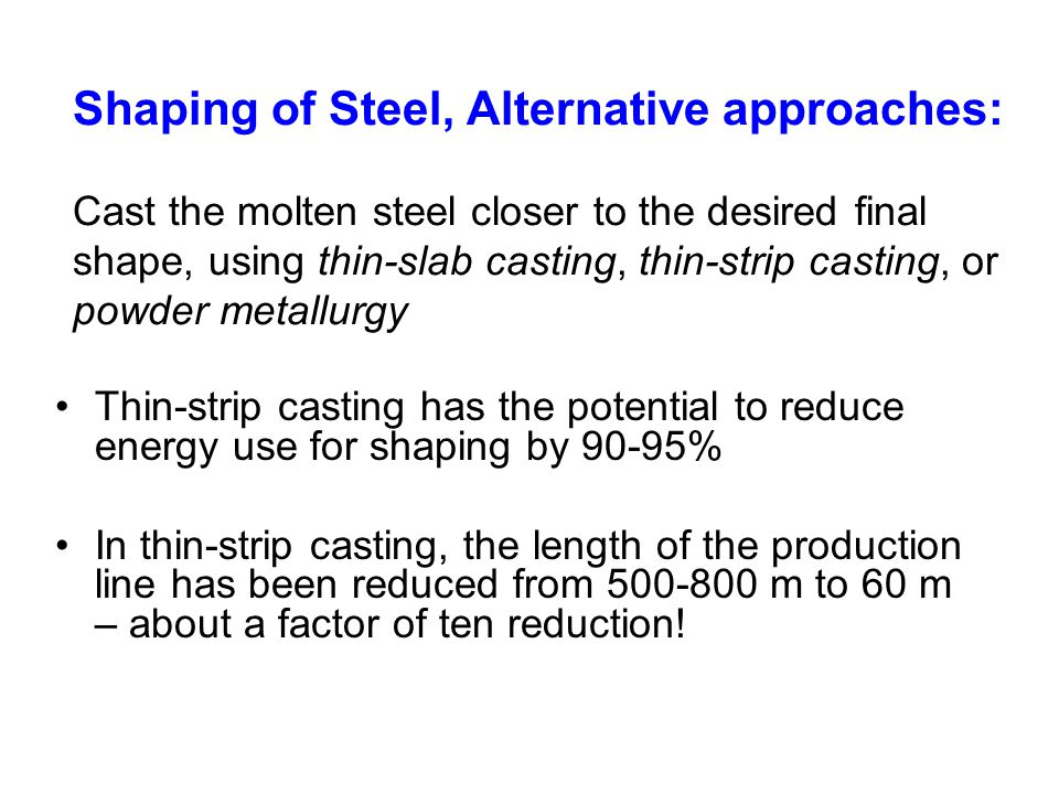 Shaping of Steel, Alternative approaches: Cast the molten steel closer to the desired final shape, using thin-slab casting, thin-strip casting, or pow
