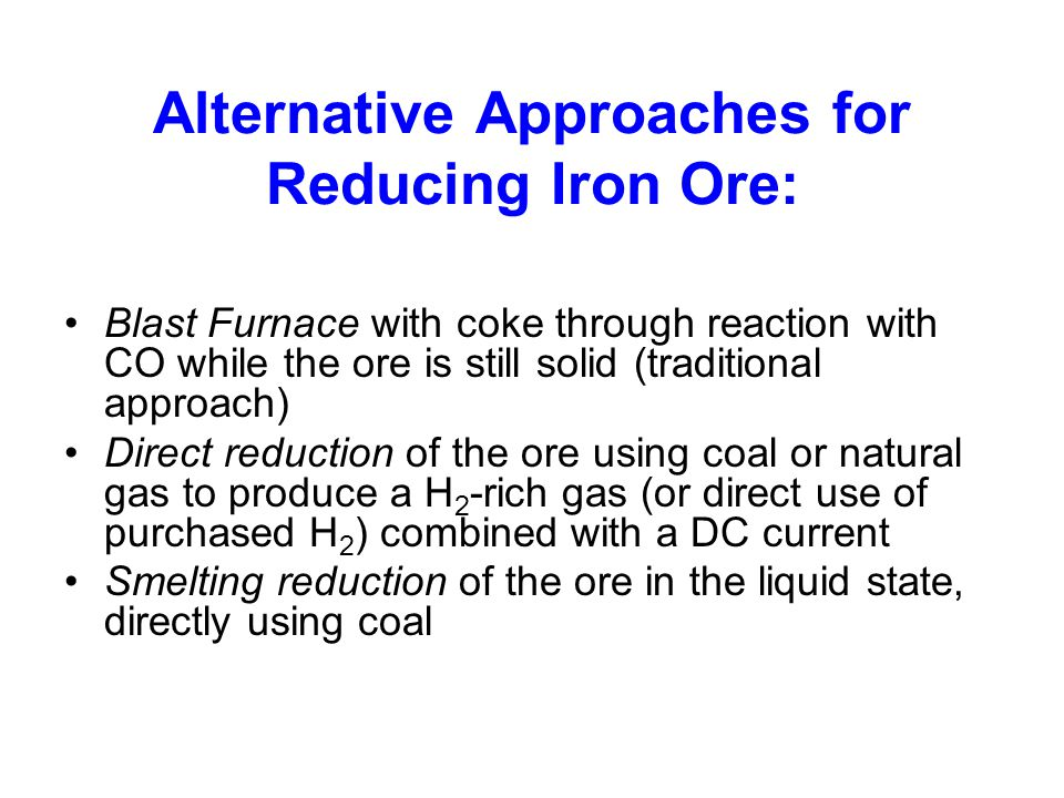 Alternative Approaches for Reducing Iron Ore: Blast Furnace with coke through reaction with CO while the ore is still solid (traditional approach) Dir