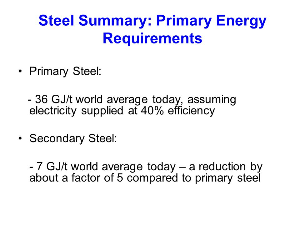 Steel Summary: Primary Energy Requirements Primary Steel: - 36 GJ/t world average today, assuming electricity supplied at 40% efficiency Secondary Steel: - 7 GJ/t world average today – a reduction by about a factor of 5 compared to primary steel