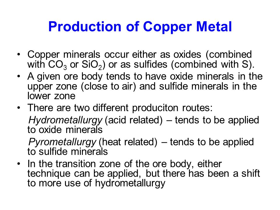 Production of Copper Metal Copper minerals occur either as oxides (combined with CO 3 or SiO 2 ) or as sulfides (combined with S). A given ore body te