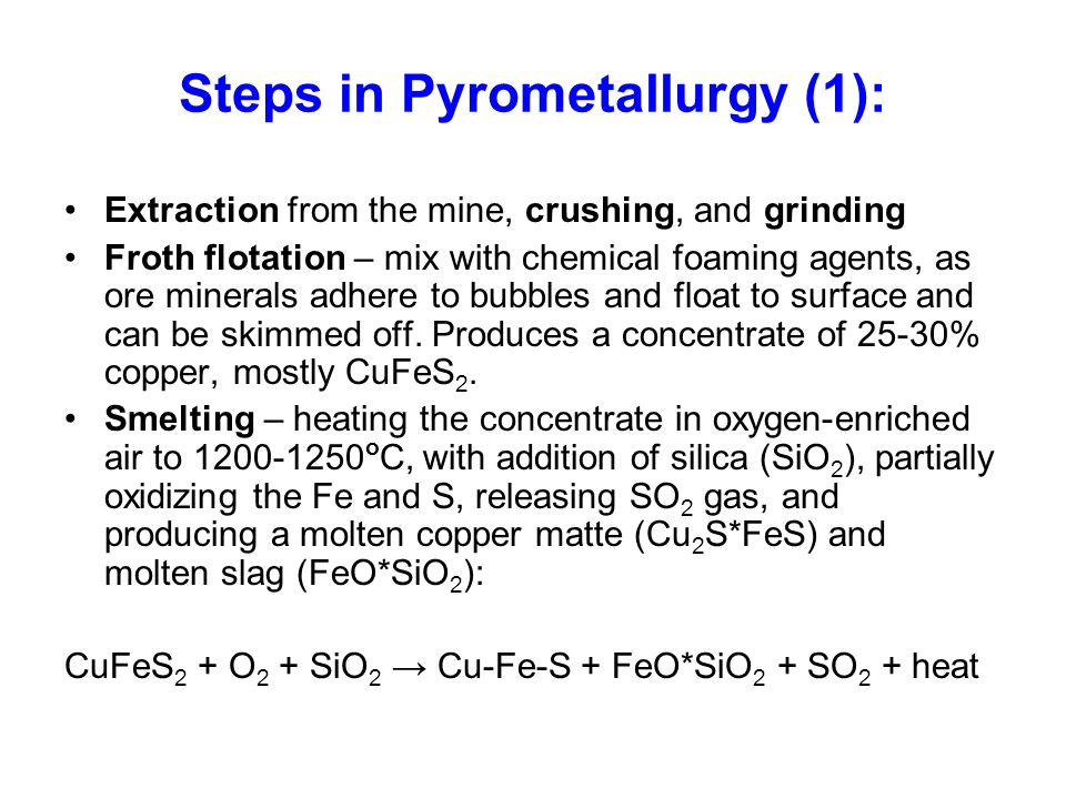 Steps in Pyrometallurgy (1): Extraction from the mine, crushing, and grinding Froth flotation – mix with chemical foaming agents, as ore minerals adhere to bubbles and float to surface and can be skimmed off.