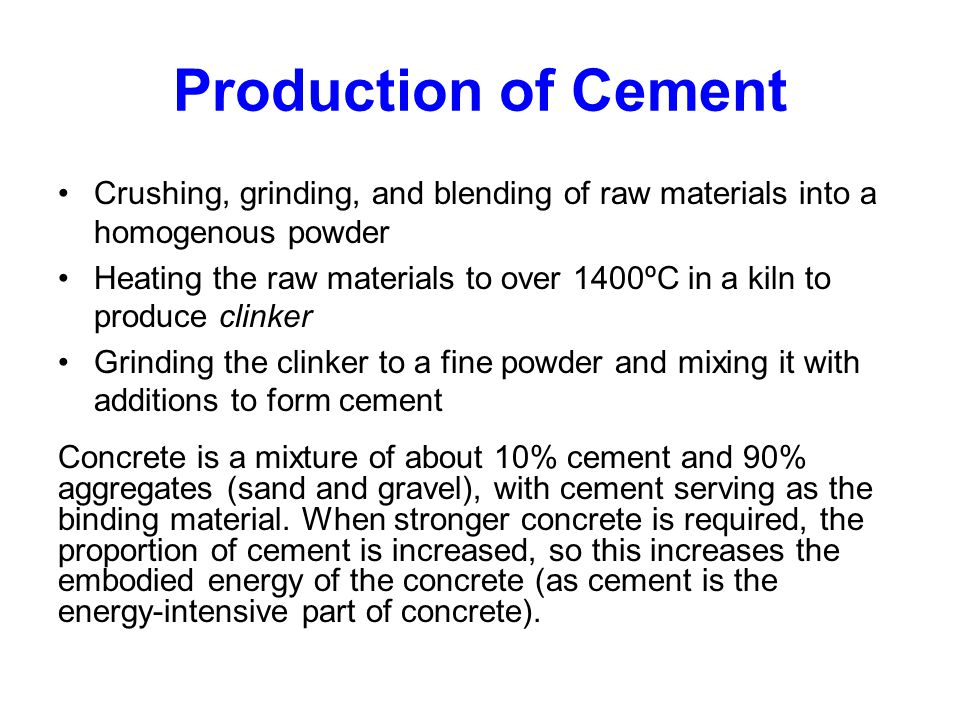 Production of Cement Crushing, grinding, and blending of raw materials into a homogenous powder Heating the raw materials to over 1400ºC in a kiln to produce clinker Grinding the clinker to a fine powder and mixing it with additions to form cement Concrete is a mixture of about 10% cement and 90% aggregates (sand and gravel), with cement serving as the binding material.