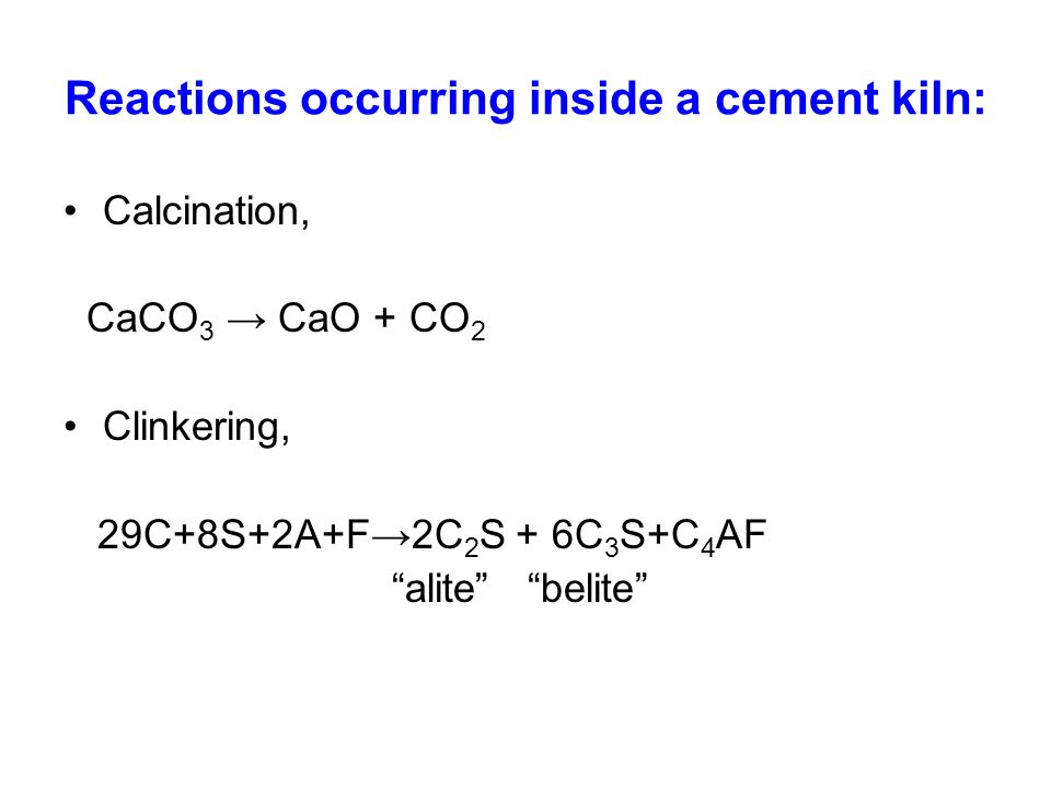 Reactions occurring inside a cement kiln: Calcination, CaCO 3 → CaO + CO 2 Clinkering, 29C+8S+2A+F→2C 2 S + 6C 3 S+C 4 AF alite belite
