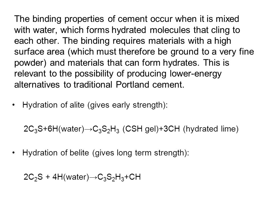 The binding properties of cement occur when it is mixed with water, which forms hydrated molecules that cling to each other. The binding requires mate