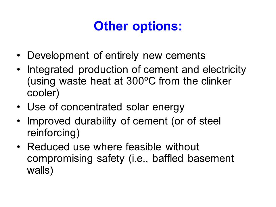 Other options: Development of entirely new cements Integrated production of cement and electricity (using waste heat at 300ºC from the clinker cooler) Use of concentrated solar energy Improved durability of cement (or of steel reinforcing) Reduced use where feasible without compromising safety (i.e., baffled basement walls)
