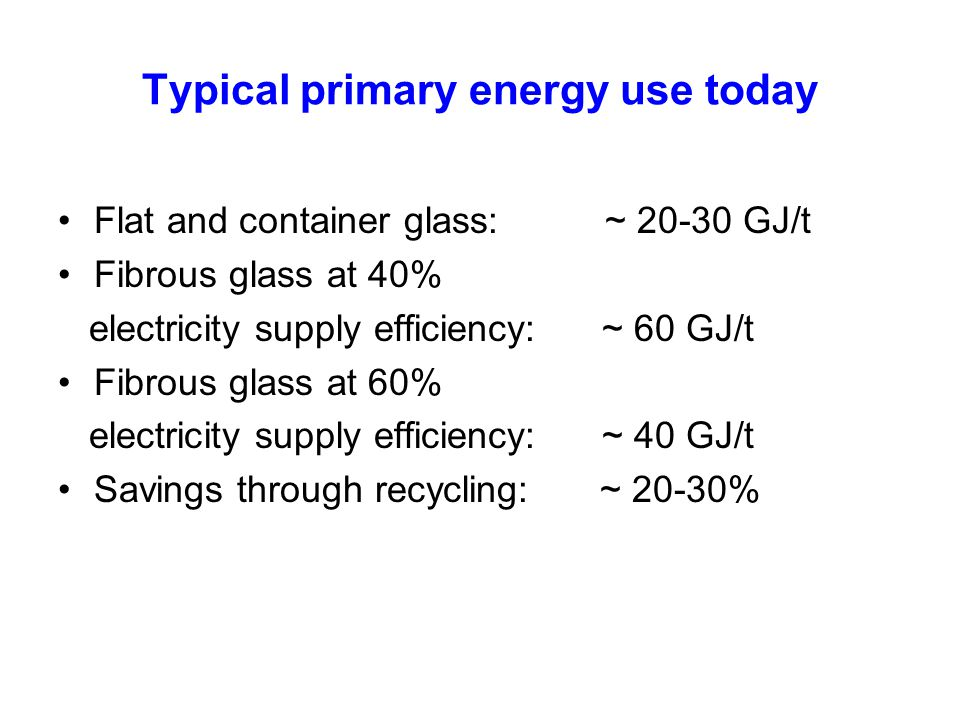 Typical primary energy use today Flat and container glass: ~ 20-30 GJ/t Fibrous glass at 40% electricity supply efficiency: ~ 60 GJ/t Fibrous glass at 60% electricity supply efficiency: ~ 40 GJ/t Savings through recycling: ~ 20-30%