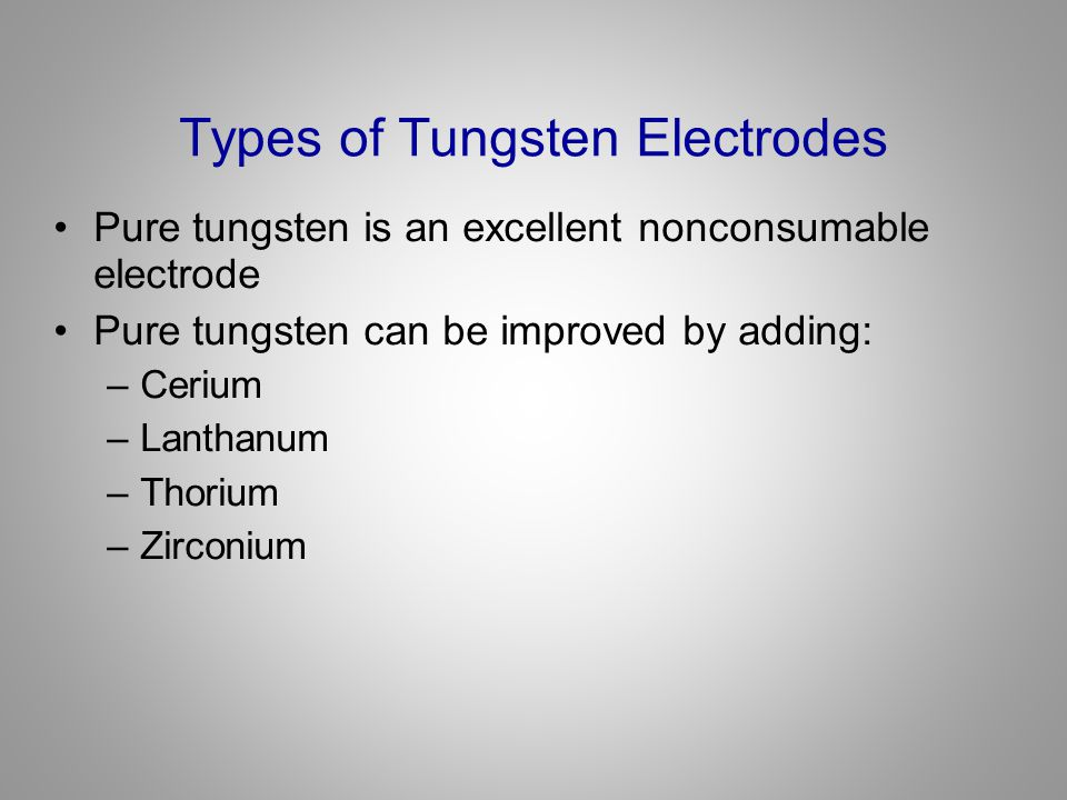 Types of Tungsten Electrodes Pure tungsten is an excellent nonconsumable electrode Pure tungsten can be improved by adding: –Cerium –Lanthanum –Thoriu