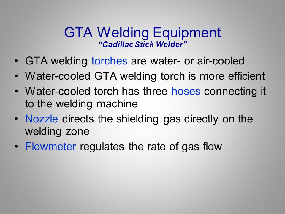 "GTA Welding Equipment ""Cadillac Stick Welder"" GTA welding torches are water- or air-cooled Water-cooled GTA welding torch is more efficient Water-cool"