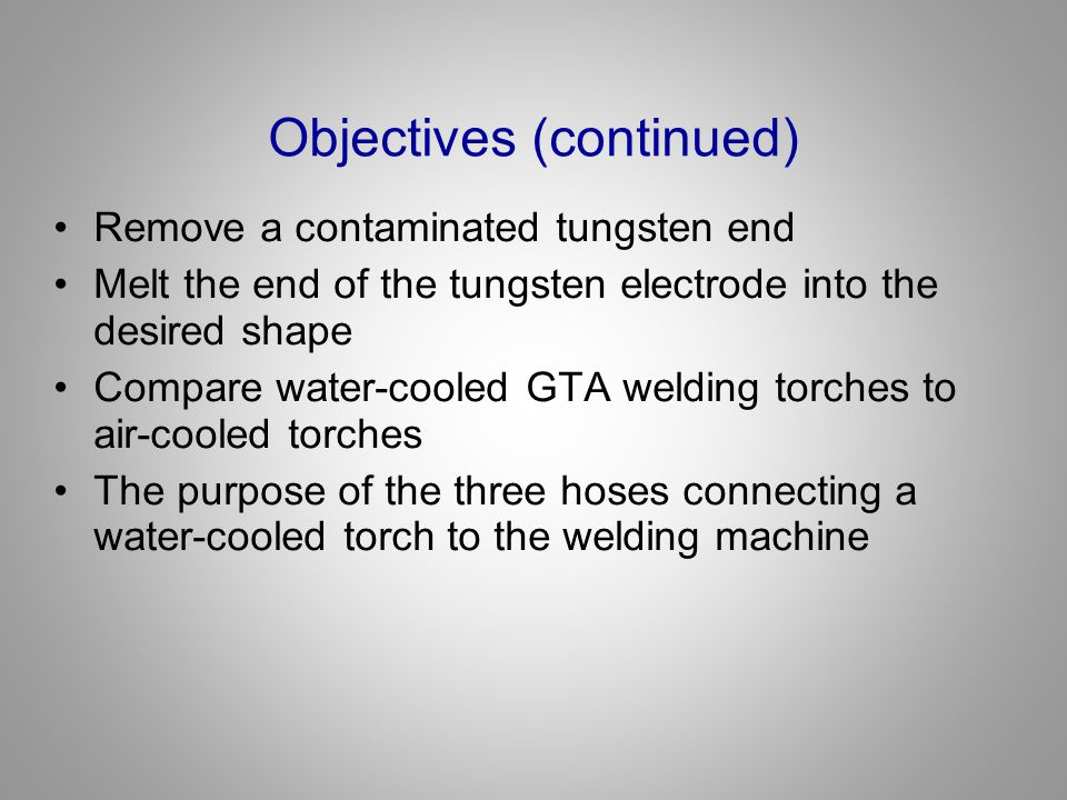 Objectives (continued) Remove a contaminated tungsten end Melt the end of the tungsten electrode into the desired shape Compare water-cooled GTA weldi