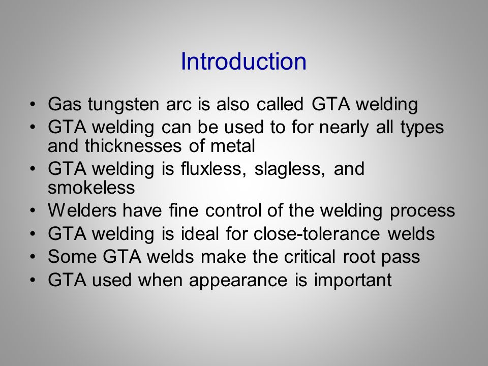 Introduction Gas tungsten arc is also called GTA welding GTA welding can be used to for nearly all types and thicknesses of metal GTA welding is fluxl