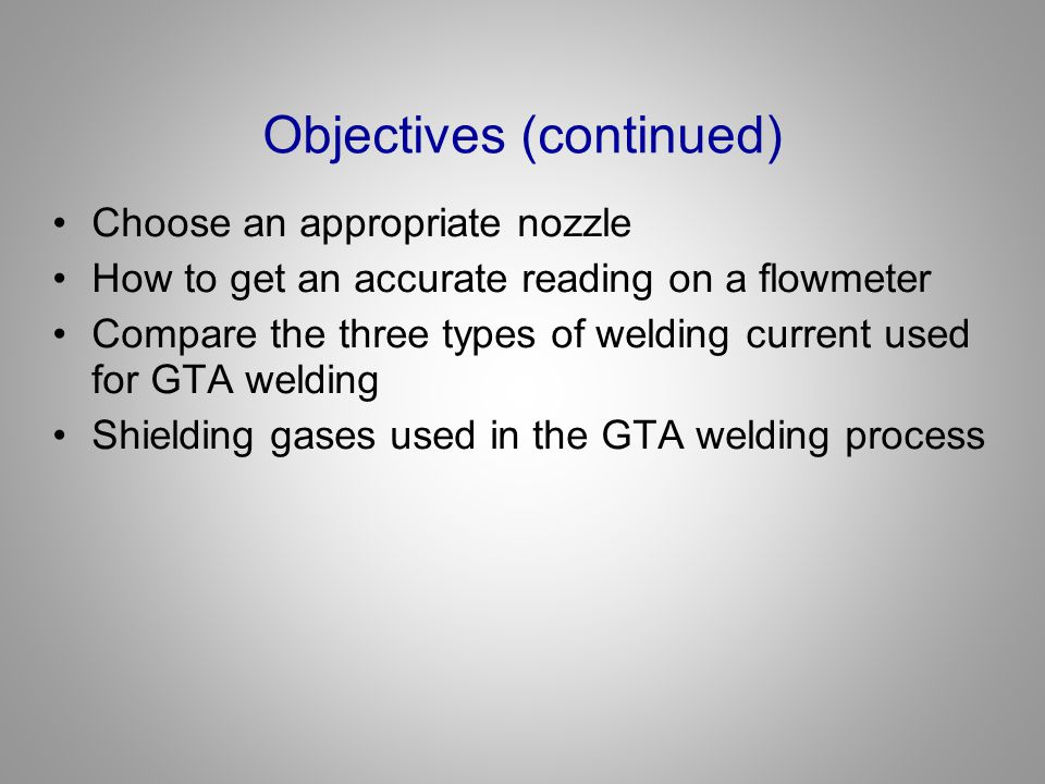 Objectives (continued) Types and sizes of tungsten and metal Factors affecting gas preflow and postflow times Minimum and maximum gas flow settings: –Nozzle size –Tungsten size –Amperage setting Characteristics of low carbon and mild steels, stainless steel, and aluminum Metal preparation for GTA welding Make GTA welds in all positions