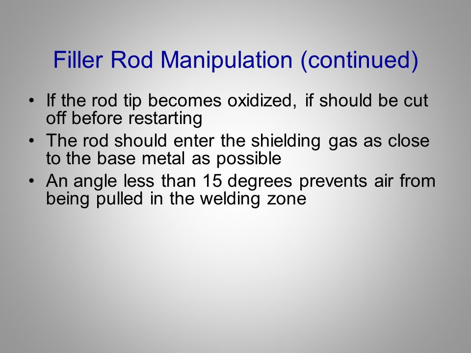Filler Rod Manipulation (continued) If the rod tip becomes oxidized, if should be cut off before restarting The rod should enter the shielding gas as