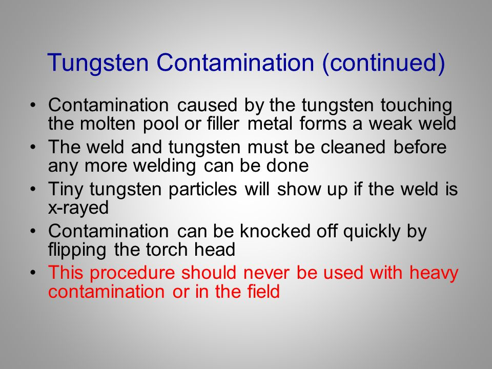 Tungsten Contamination (continued) Contamination caused by the tungsten touching the molten pool or filler metal forms a weak weld The weld and tungst