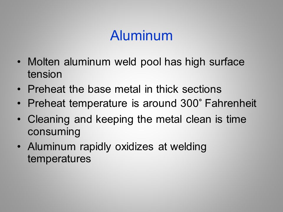 Aluminum Molten aluminum weld pool has high surface tension Preheat the base metal in thick sections Preheat temperature is around 300° Fahrenheit Cle