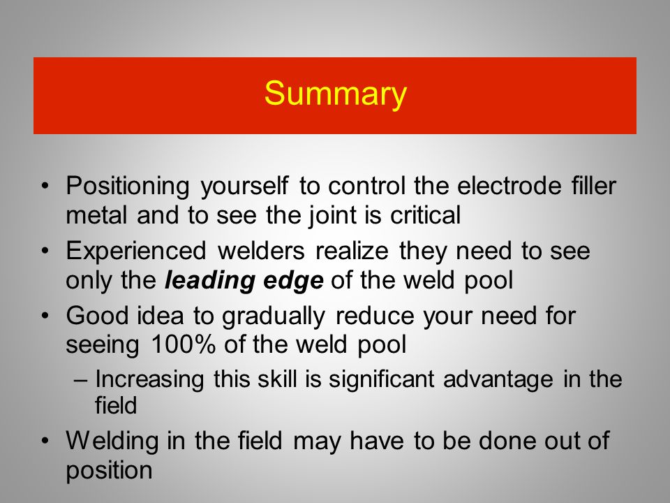 Summary Positioning yourself to control the electrode filler metal and to see the joint is critical Experienced welders realize they need to see only