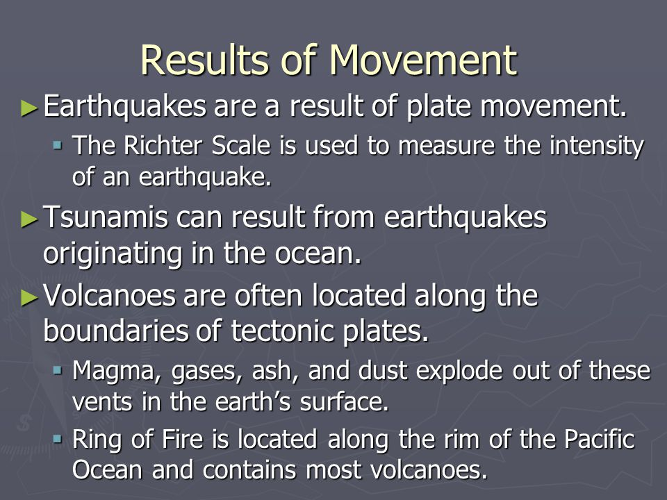 Results of Movement ► Earthquakes are a result of plate movement.  The Richter Scale is used to measure the intensity of an earthquake. ► Tsunamis ca