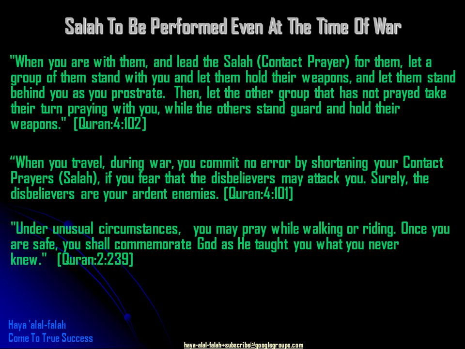 haya-alal-falah+subscribe@googlegroups.com Salah To Be Performed Even At The Time Of War When you are with them, and lead the Salah (Contact Prayer) for them, let a group of them stand with you and let them hold their weapons, and let them stand behind you as you prostrate.