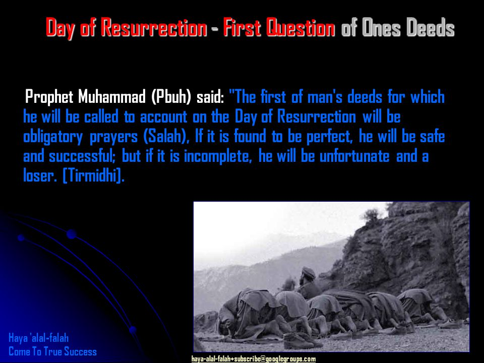 haya-alal-falah+subscribe@googlegroups.com Day of Resurrection - First Question of Ones Deeds Prophet Muhammad (Pbuh) said: The first of man s deeds for which he will be called to account on the Day of Resurrection will be obligatory prayers (Salah), If it is found to be perfect, he will be safe and successful; but if it is incomplete, he will be unfortunate and a loser.