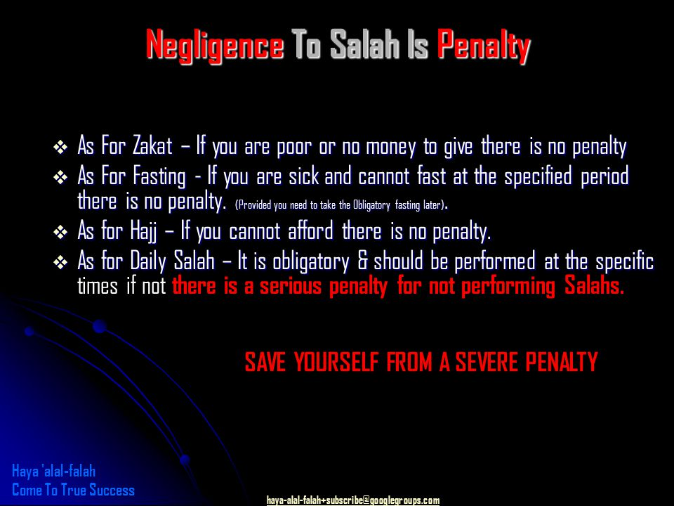 haya-alal-falah+subscribe@googlegroups.com Negligence To Salah Is Penalty  As For Zakat – If you are poor or no money to give there is no penalty  As For Fasting - If you are sick and cannot fast at the specified period there is no penalty.