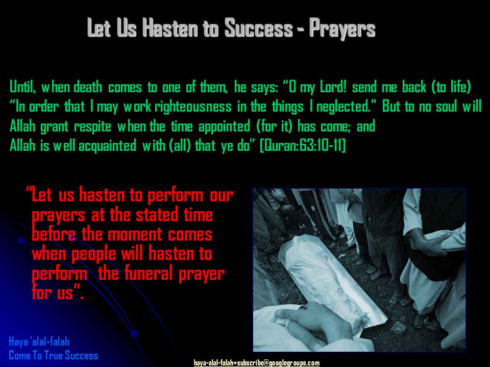 haya-alal-falah+subscribe@googlegroups.com Let us hasten to perform our prayers at the stated time before the moment comes when people will hasten to perform the funeral prayer for us .