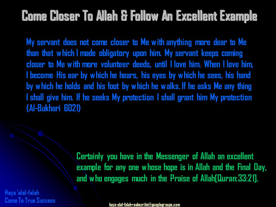 haya-alal-falah+subscribe@googlegroups.com Come Closer To Allah & Follow An Excellent Example My servant does not come closer to Me with anything more dear to Me than that which I made obligatory upon him.