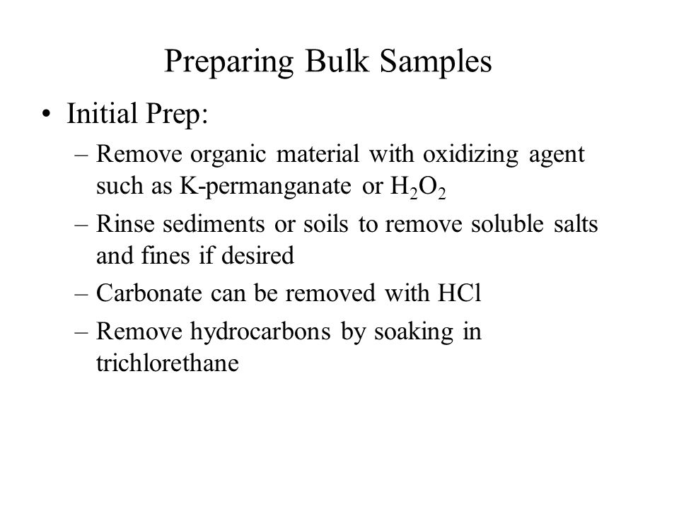 Preparing Bulk Samples Initial Prep: –Remove organic material with oxidizing agent such as K-permanganate or H 2 O 2 –Rinse sediments or soils to remove soluble salts and fines if desired –Carbonate can be removed with HCl –Remove hydrocarbons by soaking in trichlorethane