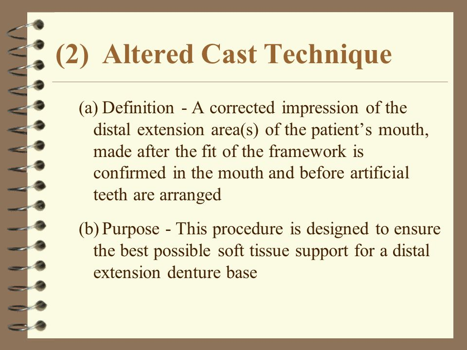 (2)Altered Cast Technique (a)Definition - A corrected impression of the distal extension area(s) of the patient's mouth, made after the fit of the fra