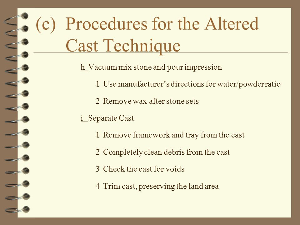 (c)Procedures for the Altered Cast Technique hVacuum mix stone and pour impression 1Use manufacturer's directions for water/powder ratio 2Remove wax a