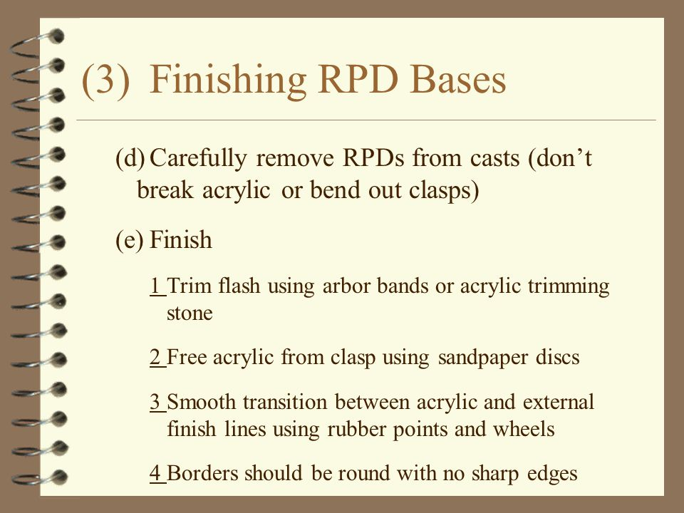 (3)Finishing RPD Bases (d)Carefully remove RPDs from casts (don't break acrylic or bend out clasps) (e)Finish 1Trim flash using arbor bands or acrylic