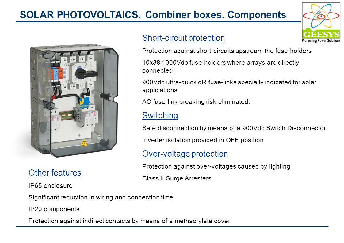 Other features IP65 enclosure Significant reduction in wiring and connection time IP20 components Protection against indirect contacts by means of a methacrylate cover Components 1) DC switch 2) Surge Arrester 3) Fuse protection of the Positive pole 4) Monitoring Kit & Fuse protection of the Negative pole - (VMU-M): Data logger - (VMU-P): Environment measurement (cells temperature, air temperature, wind speed) - (VMU-S): String control and fuse protection - (VMU-O): Digital inputs and output for alarms or inputs disabling Monitoring system Remote monitoring of the principal parameters of a solar plant in addition to the standard Protection against short-circuits upstream the fuse-holders SOLAR PHOTOVOLTAICS.