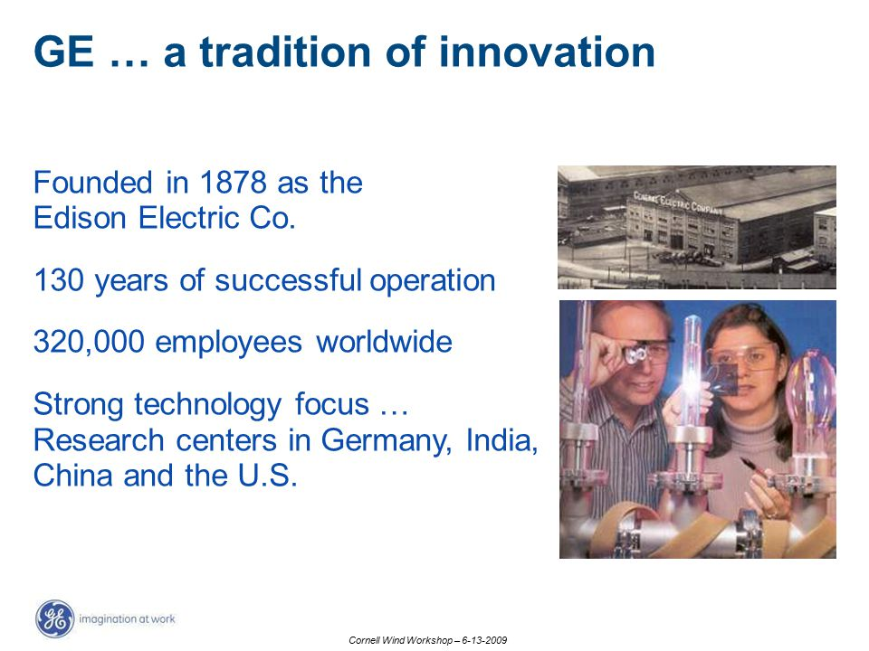 Cornell Wind Workshop – 6-13-2009 GE … a tradition of innovation Founded in 1878 as the Edison Electric Co. 130 years of successful operation 320,000