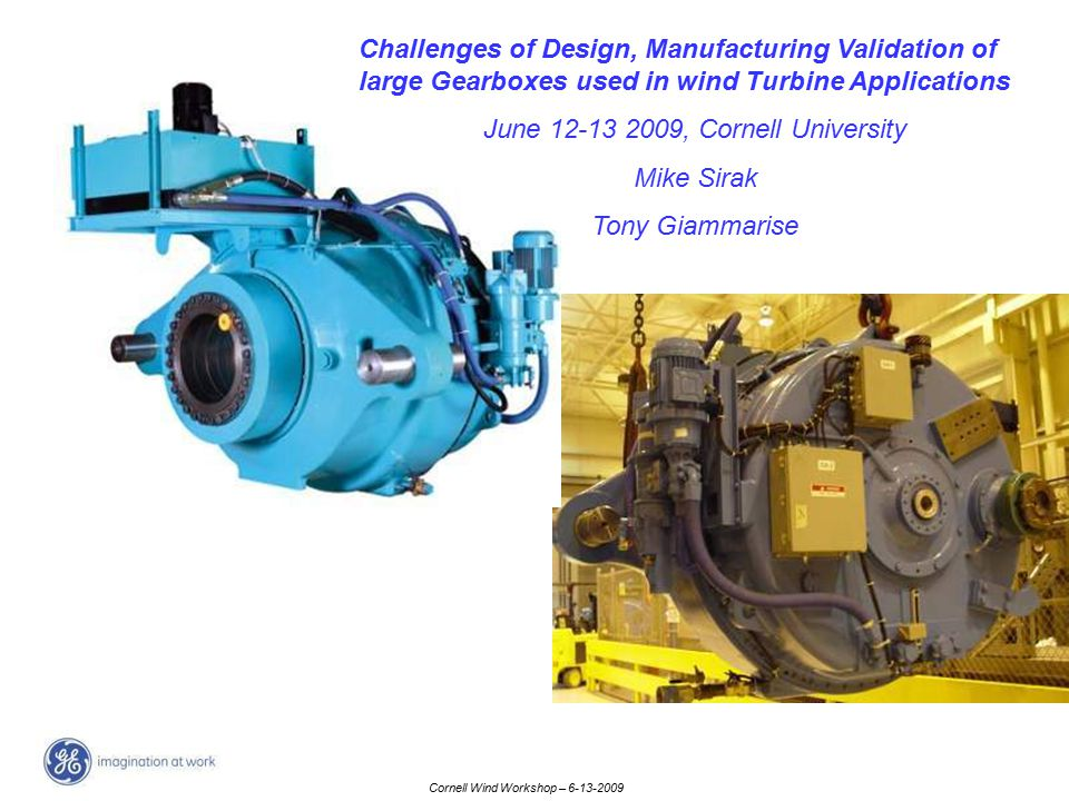 Cornell Wind Workshop – 6-13-2009 Challenges of Design, Manufacturing Validation of large Gearboxes used in wind Turbine Applications June 12-13 2009,
